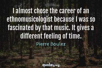 Photo Quote of I almost chose the career of an ethnomusicologist because I was so fascinated by that music. It gives a different feeling of time.