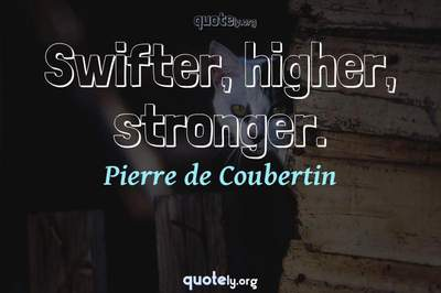 Photo Quote of Swifter, higher, stronger.