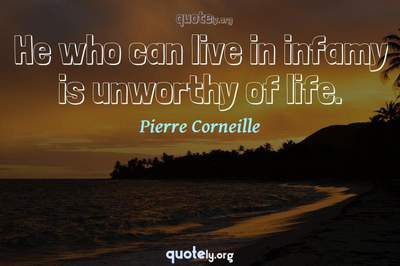 Photo Quote of He who can live in infamy is unworthy of life.