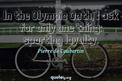 Photo Quote of In the Olympic Oath, I ask for only one thing: sporting loyalty.