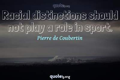 Photo Quote of Racial distinctions should not play a role in sport.