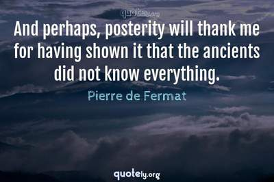 Photo Quote of And perhaps, posterity will thank me for having shown it that the ancients did not know everything.