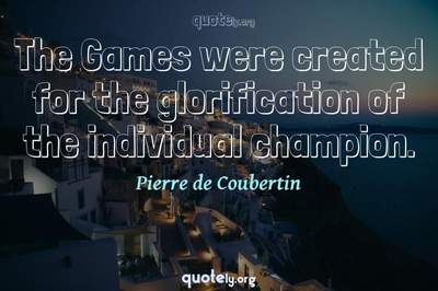 Photo Quote of The Games were created for the glorification of the individual champion.
