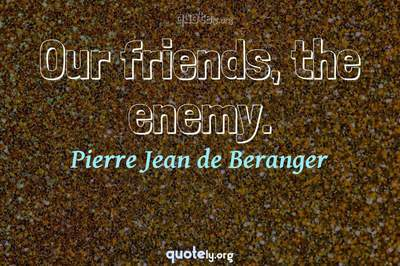 Photo Quote of Our friends, the enemy.