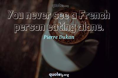 Photo Quote of You never see a French person eating alone.