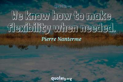 Photo Quote of We know how to make flexibility when needed.