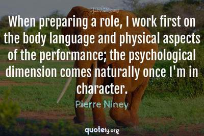 Photo Quote of When preparing a role, I work first on the body language and physical aspects of the performance; the psychological dimension comes naturally once I'm in character.
