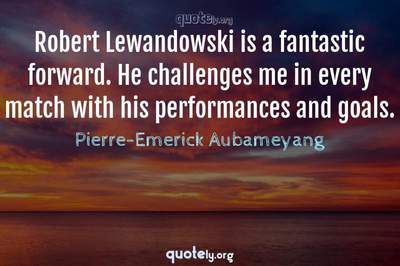 Photo Quote of Robert Lewandowski is a fantastic forward. He challenges me in every match with his performances and goals.