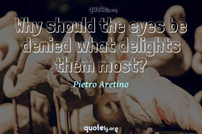 Photo Quote of Why should the eyes be denied what delights them most?