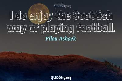Photo Quote of I do enjoy the Scottish way of playing football.