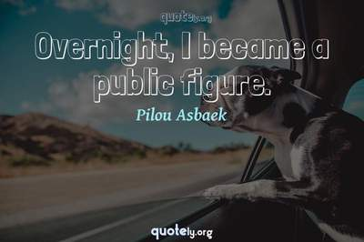 Photo Quote of Overnight, I became a public figure.