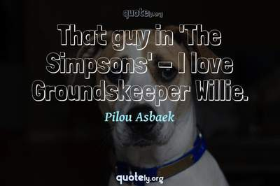 Photo Quote of That guy in 'The Simpsons' - I love Groundskeeper Willie.