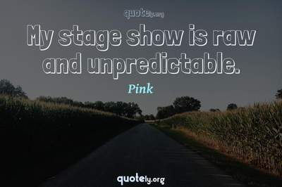 Photo Quote of My stage show is raw and unpredictable.