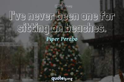 Photo Quote of I've never been one for sitting on beaches.