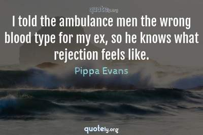 Photo Quote of I told the ambulance men the wrong blood type for my ex, so he knows what rejection feels like.