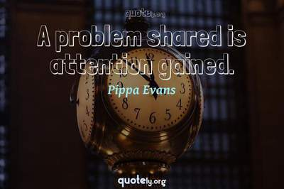 Photo Quote of A problem shared is attention gained.