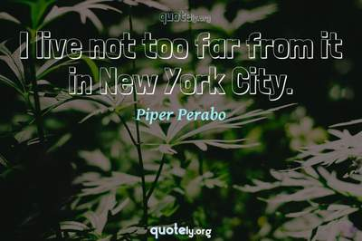 Photo Quote of I live not too far from it in New York City.