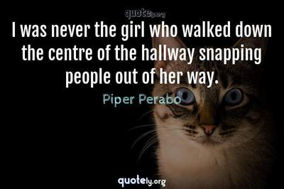 Photo Quote of I was never the girl who walked down the centre of the hallway snapping people out of her way.
