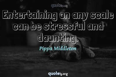 Photo Quote of Entertaining on any scale can be stressful and daunting.