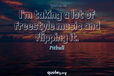 Photo Quote of I'm taking a lot of freestyle music and flipping it.