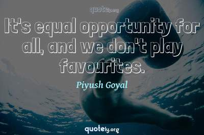 Photo Quote of It's equal opportunity for all, and we don't play favourites.