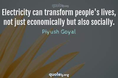 Photo Quote of Electricity can transform people's lives, not just economically but also socially.
