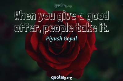 Photo Quote of When you give a good offer, people take it.