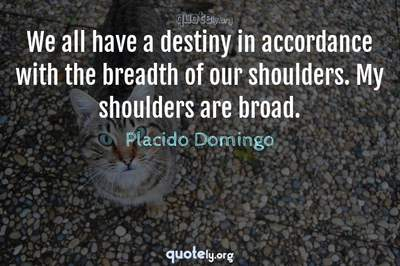 Photo Quote of We all have a destiny in accordance with the breadth of our shoulders. My shoulders are broad.