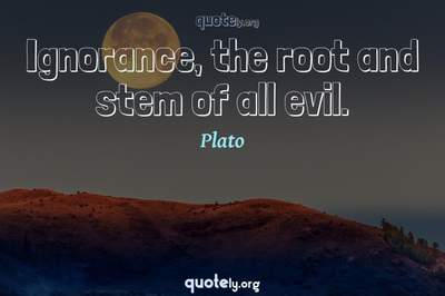 Photo Quote of Ignorance, the root and stem of all evil.