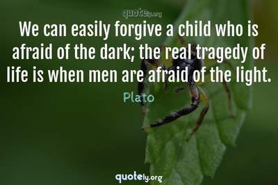 Photo Quote of We can easily forgive a child who is afraid of the dark; the real tragedy of life is when men are afraid of the light.