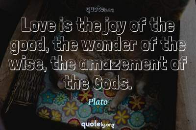 Photo Quote of Love is the joy of the good, the wonder of the wise, the amazement of the Gods.