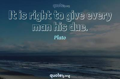 Photo Quote of It is right to give every man his due.