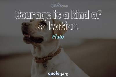 Photo Quote of Courage is a kind of salvation.