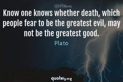 Photo Quote of Know one knows whether death, which people fear to be the greatest evil, may not be the greatest good.