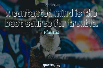 Photo Quote of A contented mind is the best source for trouble.