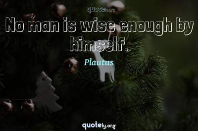 Photo Quote of No man is wise enough by himself.