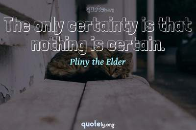 Photo Quote of The only certainty is that nothing is certain.
