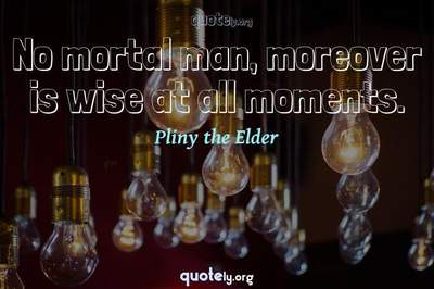 Photo Quote of No mortal man, moreover is wise at all moments.