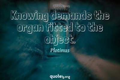 Photo Quote of Knowing demands the organ fitted to the object.