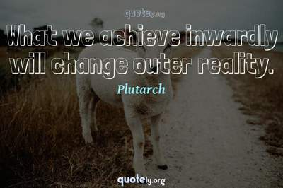 Photo Quote of What we achieve inwardly will change outer reality.