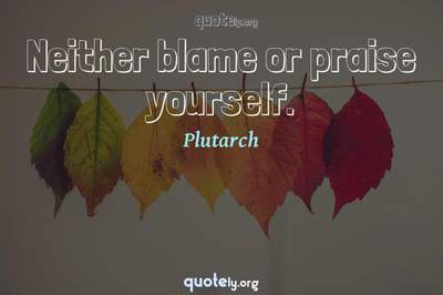 Photo Quote of Neither blame or praise yourself.