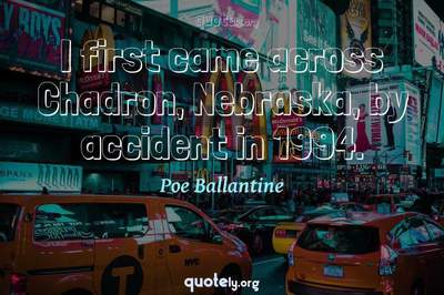 Photo Quote of I first came across Chadron, Nebraska, by accident in 1994.