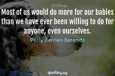 Photo Quote of Most of us would do more for our babies than we have ever been willing to do for anyone, even ourselves.