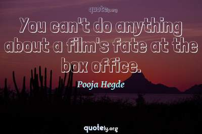 Photo Quote of You can't do anything about a film's fate at the box office.