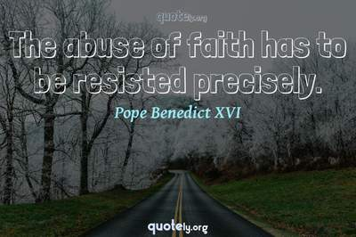 Photo Quote of The abuse of faith has to be resisted precisely.