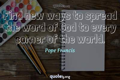 Photo Quote of Find new ways to spread the word of God to every corner of the world.