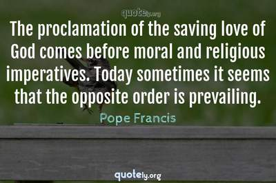 Photo Quote of The proclamation of the saving love of God comes before moral and religious imperatives. Today sometimes it seems that the opposite order is prevailing.