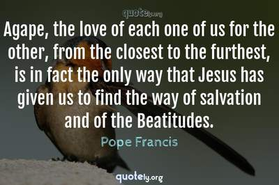 Photo Quote of Agape, the love of each one of us for the other, from the closest to the furthest, is in fact the only way that Jesus has given us to find the way of salvation and of the Beatitudes.