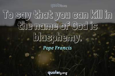 Photo Quote of To say that you can kill in the name of God is blasphemy.