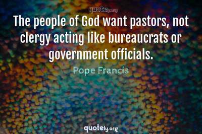 Photo Quote of The people of God want pastors, not clergy acting like bureaucrats or government officials.